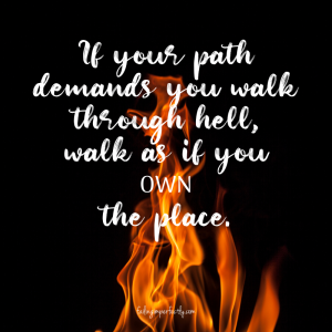 If your path demands you walk through hell,